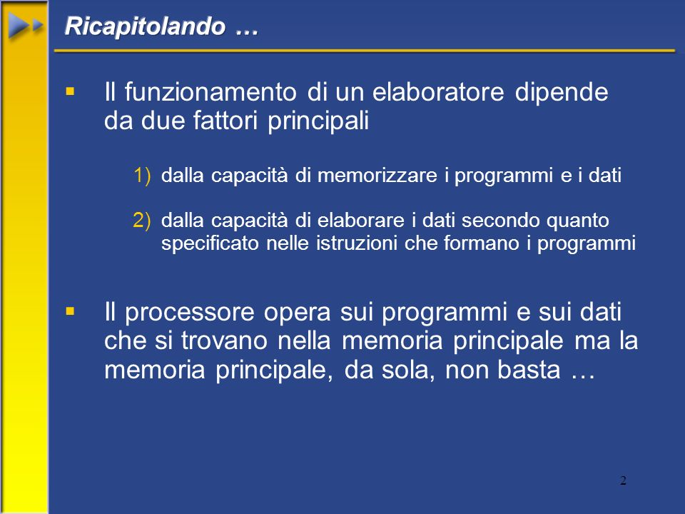 2 Il funzionamento di un elaboratore dipende da due fattori principali 1)dalla capacità di memorizzare i programmi e i dati 2)dalla capacità di elaborare i dati secondo quanto specificato nelle istruzioni che formano i programmi Il processore opera sui programmi e sui dati che si trovano nella memoria principale ma la memoria principale, da sola, non basta …