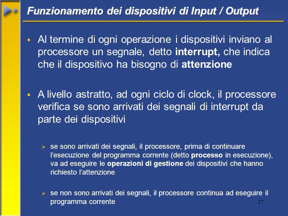 27 Al termine di ogni operazione i dispositivi inviano al processore un segnale, detto interrupt, che indica che il dispositivo ha bisogno di attenzio