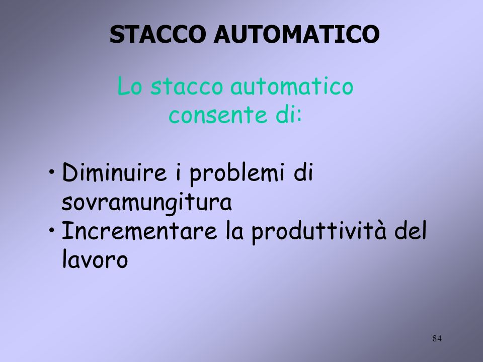 84 Lo stacco automatico consente di: Diminuire i problemi di sovramungitura Incrementare la produttività del lavoro STACCO AUTOMATICO