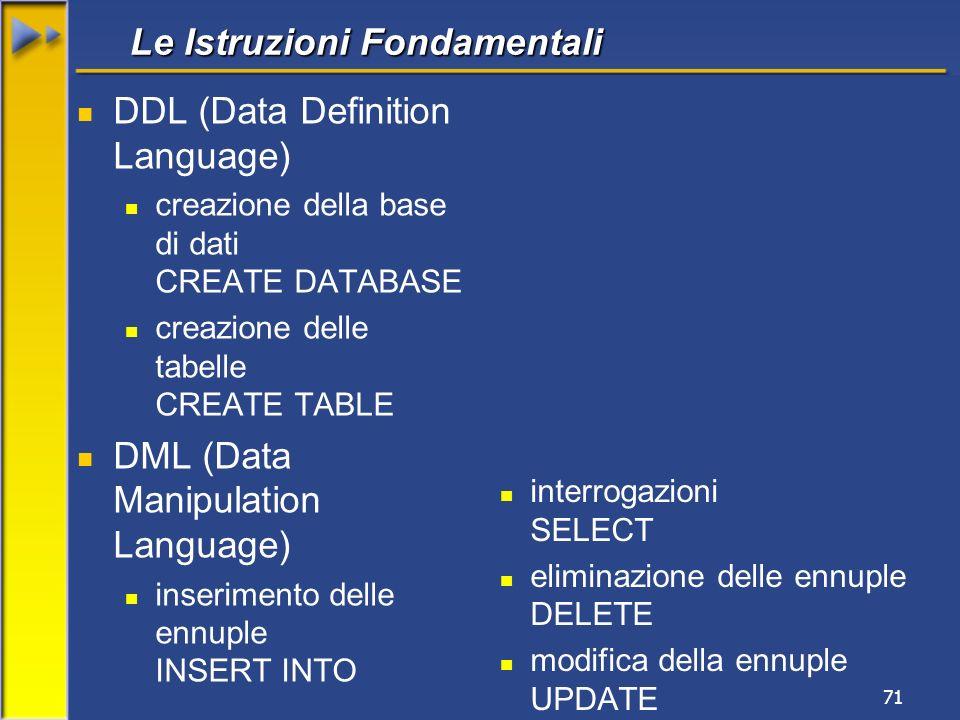 71 Le Istruzioni Fondamentali DDL (Data Definition Language) creazione della base di dati CREATE DATABASE creazione delle tabelle CREATE TABLE DML (Da