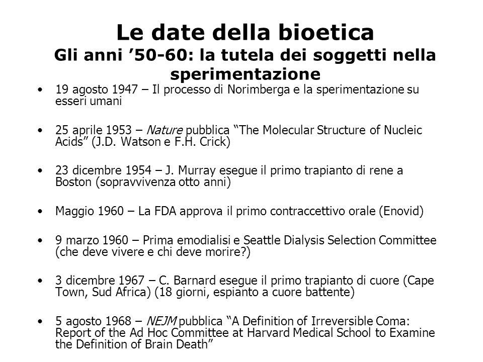 Le date della bioetica Gli anni 50-60: la tutela dei soggetti nella sperimentazione 19 agosto 1947 – Il processo di Norimberga e la sperimentazione su esseri umani 25 aprile 1953 – Nature pubblica The Molecular Structure of Nucleic Acids (J.D.