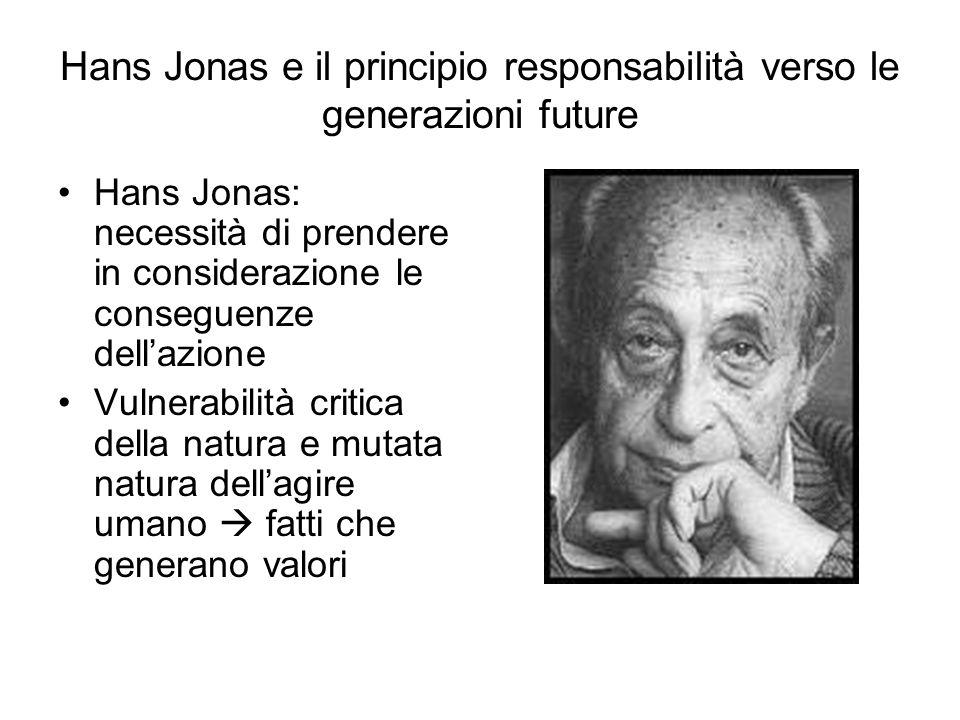 Hans Jonas e il principio responsabilità verso le generazioni future Hans Jonas: necessità di prendere in considerazione le conseguenze dellazione Vulnerabilità critica della natura e mutata natura dellagire umano fatti che generano valori