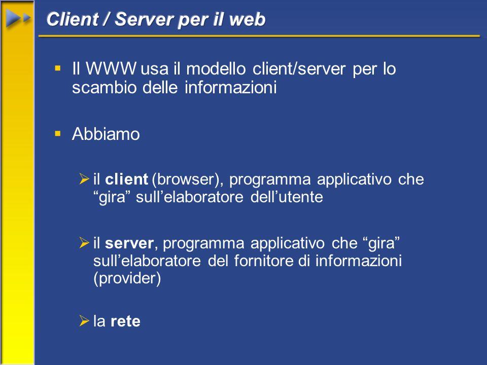 Il WWW usa il modello client/server per lo scambio delle informazioni Abbiamo il client (browser), programma applicativo che gira sullelaboratore dellutente il server, programma applicativo che gira sullelaboratore del fornitore di informazioni (provider) la rete