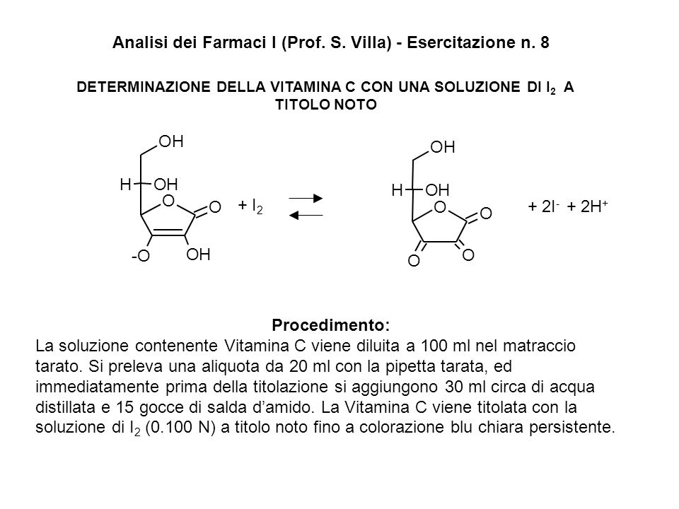 DETERMINAZIONE DELLA VITAMINA C CON UNA SOLUZIONE DI I 2 A TITOLO NOTO Analisi dei Farmaci I (Prof. S. Villa) - Esercitazione n. 8 Procedimento: La so