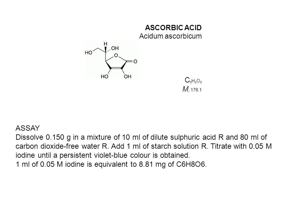 ASCORBIC ACID Acidum ascorbicum C 6 H 8 O 6 M r 176.1 ASSAY Dissolve 0.150 g in a mixture of 10 ml of dilute sulphuric acid R and 80 ml of carbon diox