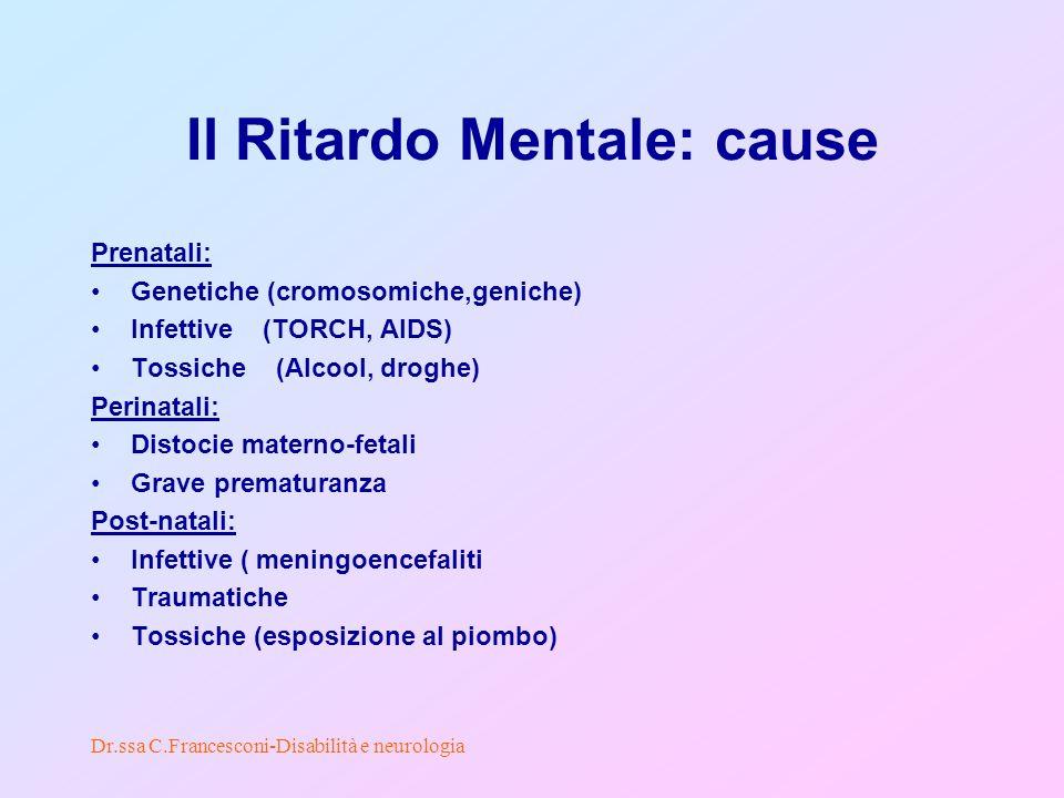 Dr.ssa C.Francesconi-Disabilità e neurologia Il Ritardo Mentale: cause Prenatali: Genetiche (cromosomiche,geniche) Infettive (TORCH, AIDS) Tossiche (Alcool, droghe) Perinatali: Distocie materno-fetali Grave prematuranza Post-natali: Infettive ( meningoencefaliti Traumatiche Tossiche (esposizione al piombo)
