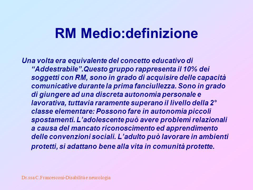 Dr.ssa C.Francesconi-Disabilità e neurologia RM Medio:definizione Una volta era equivalente del concetto educativo di Addestrabile.Questo gruppo rappresenta il 10% dei soggetti con RM, sono in grado di acquisire delle capacità comunicative durante la prima fanciullezza.