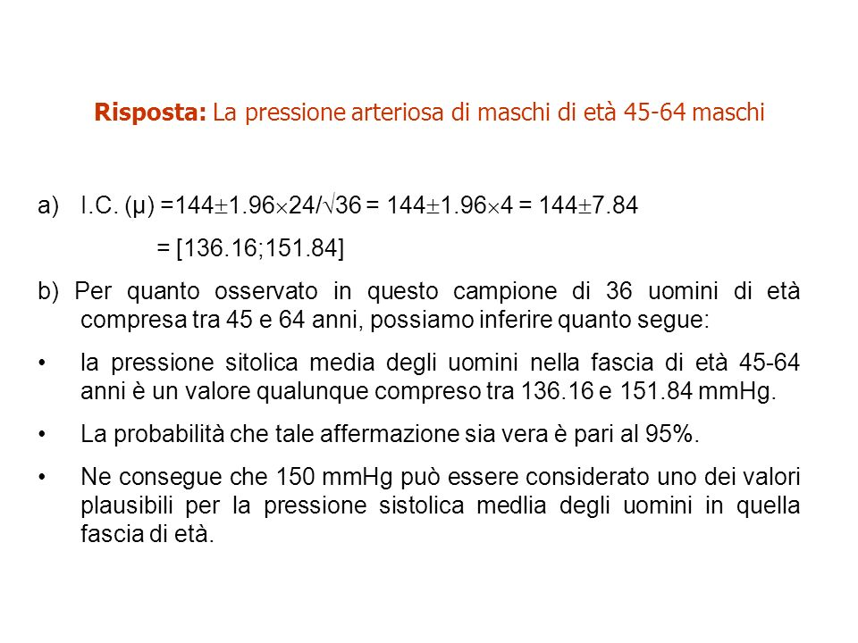 Risposta: La pressione arteriosa di maschi di età 45-64 maschi a)I.C. (μ) =144 1.96 24/ 36 = 144 1.96 4 = 144 7.84 = [136.16;151.84] b) Per quanto oss
