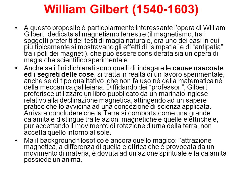 William Gilbert (1540-1603) A questo proposito è particolarmente interessante lopera di William Gilbert dedicata al magnetismo terrestre (il magnetism