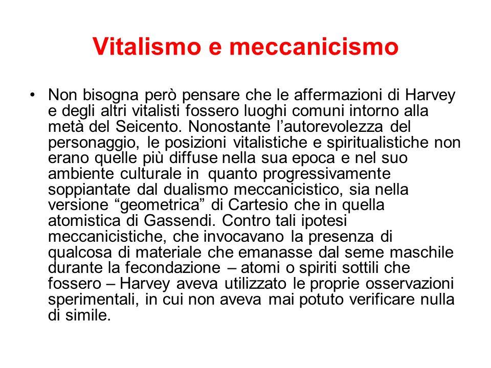 Vitalismo e meccanicismo Non bisogna però pensare che le affermazioni di Harvey e degli altri vitalisti fossero luoghi comuni intorno alla metà del Se