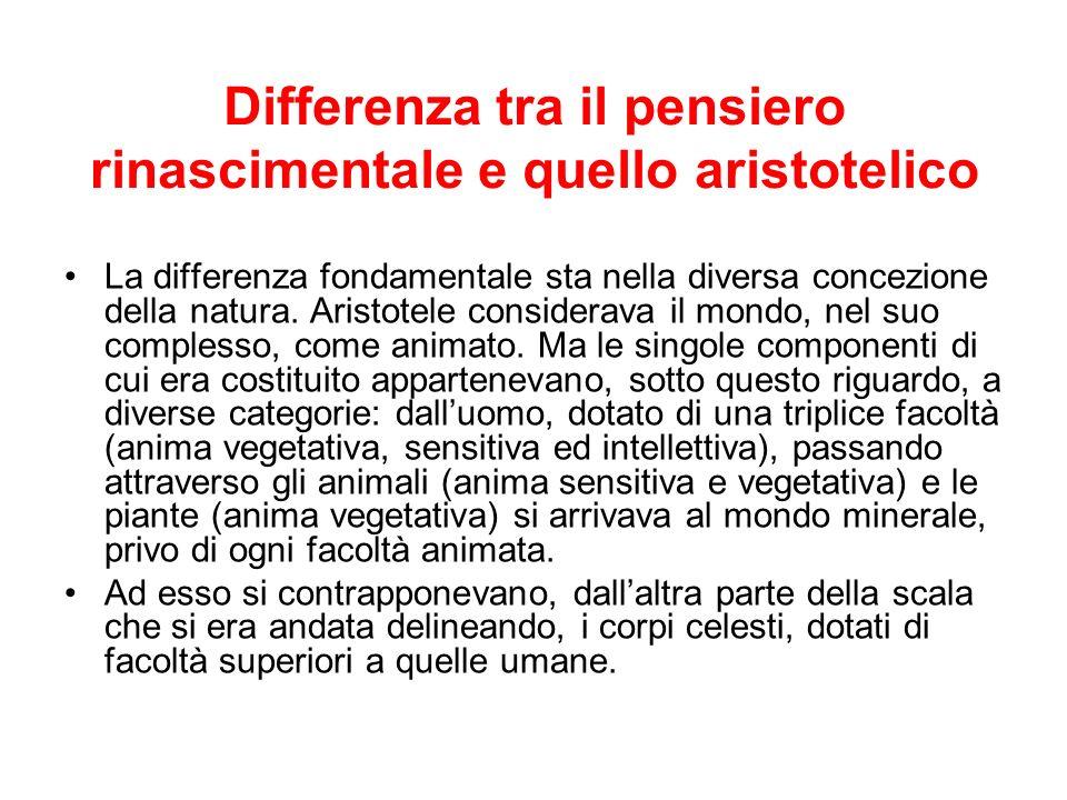 Differenza tra il pensiero rinascimentale e quello aristotelico La differenza fondamentale sta nella diversa concezione della natura. Aristotele consi