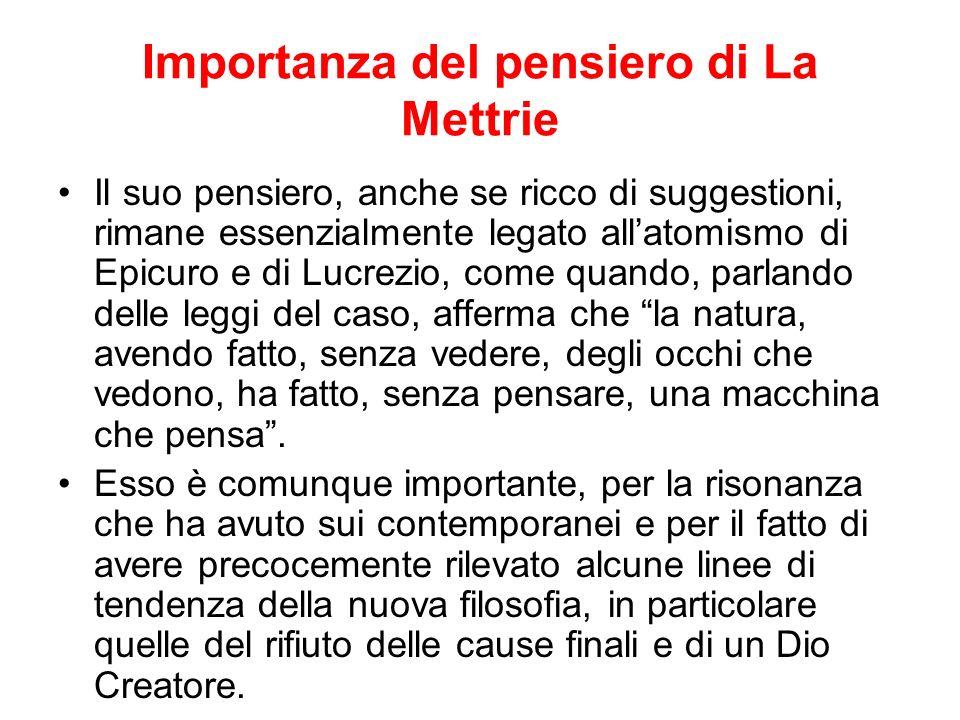 Importanza del pensiero di La Mettrie Il suo pensiero, anche se ricco di suggestioni, rimane essenzialmente legato allatomismo di Epicuro e di Lucrezi