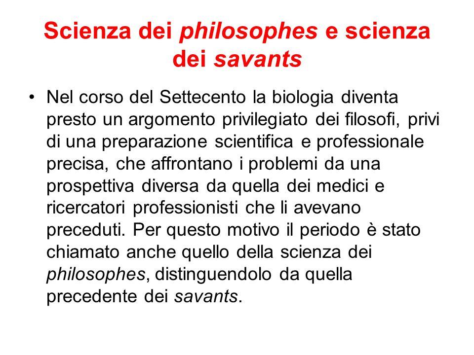 Scienza dei philosophes e scienza dei savants Nel corso del Settecento la biologia diventa presto un argomento privilegiato dei filosofi, privi di una