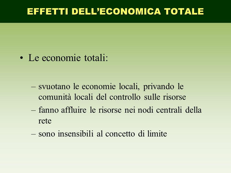 Le economie totali: –svuotano le economie locali, privando le comunità locali del controllo sulle risorse –fanno affluire le risorse nei nodi centrali