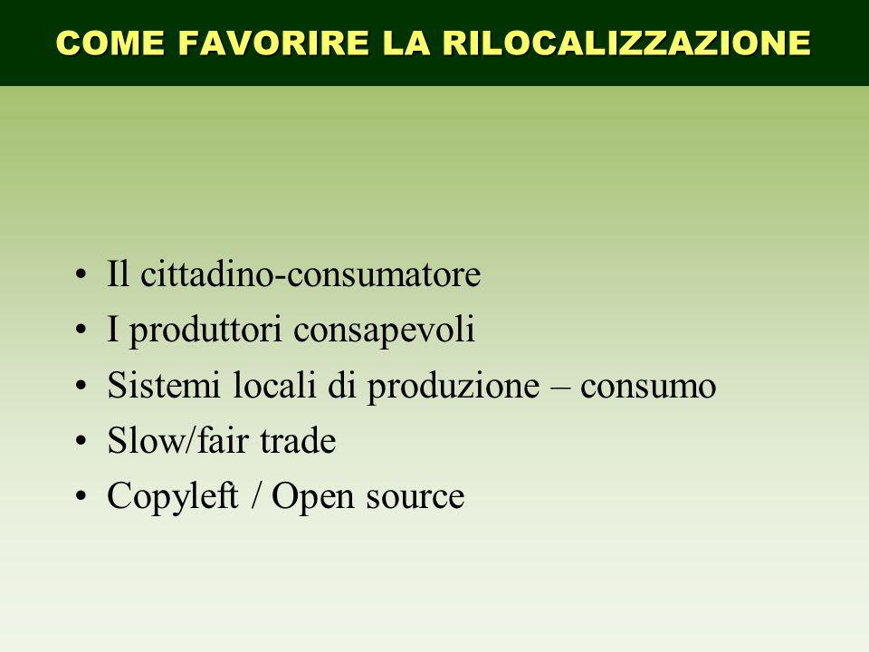 Il cittadino-consumatore I produttori consapevoli Sistemi locali di produzione – consumo Slow/fair trade Copyleft / Open source COME FAVORIRE LA RILOC