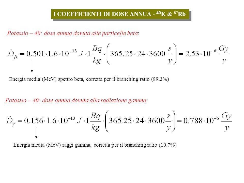 I COEFFICIENTI DI DOSE ANNUA - 40 K & 87 Rb Tutti questi coefficienti di dose annua vengono utilizzati nella procedura di datazione di campioni ceramici mediante tecniche di luminescenza (vd.