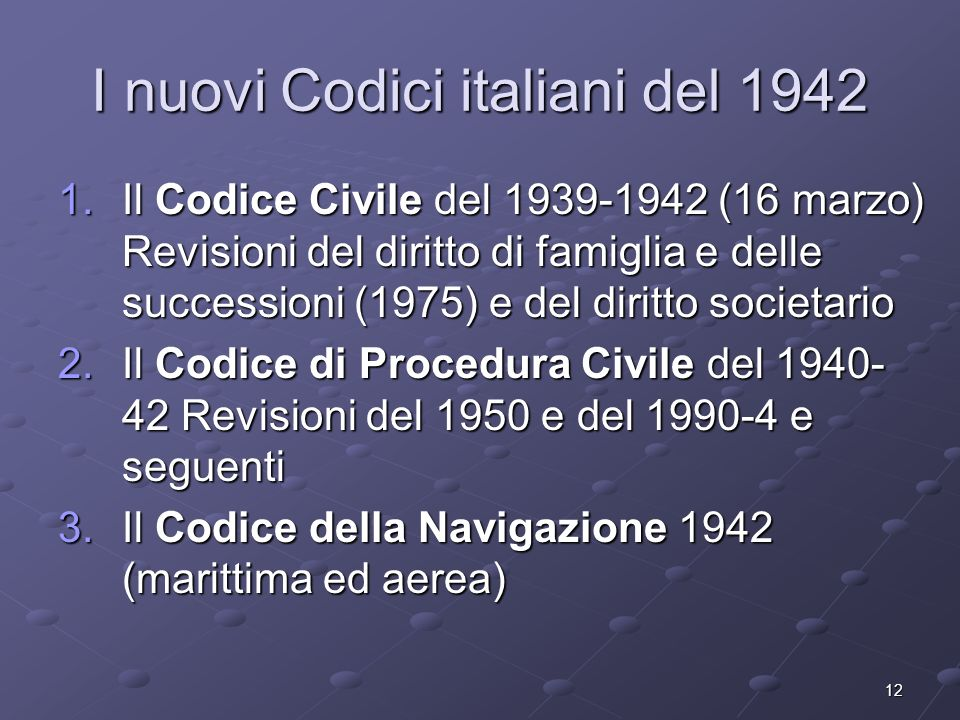 12 I nuovi Codici italiani del 1942 1.Il Codice Civile del 1939-1942 (16 marzo) Revisioni del diritto di famiglia e delle successioni (1975) e del dir