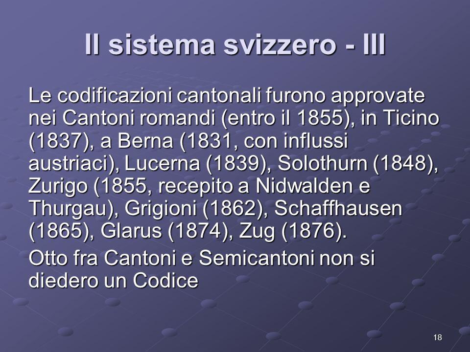18 Il sistema svizzero - III Le codificazioni cantonali furono approvate nei Cantoni romandi (entro il 1855), in Ticino (1837), a Berna (1831, con inf