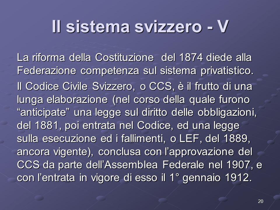 20 Il sistema svizzero - V La riforma della Costituzione del 1874 diede alla Federazione competenza sul sistema privatistico. Il Codice Civile Svizzer