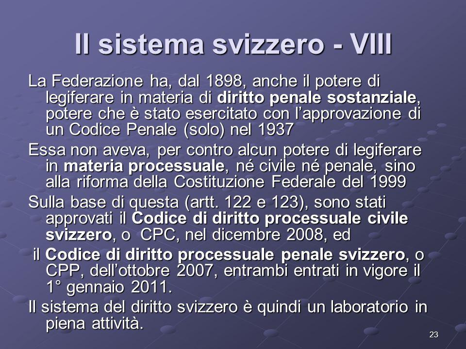 23 Il sistema svizzero - VIII La Federazione ha, dal 1898, anche il potere di legiferare in materia di diritto penale sostanziale, potere che è stato