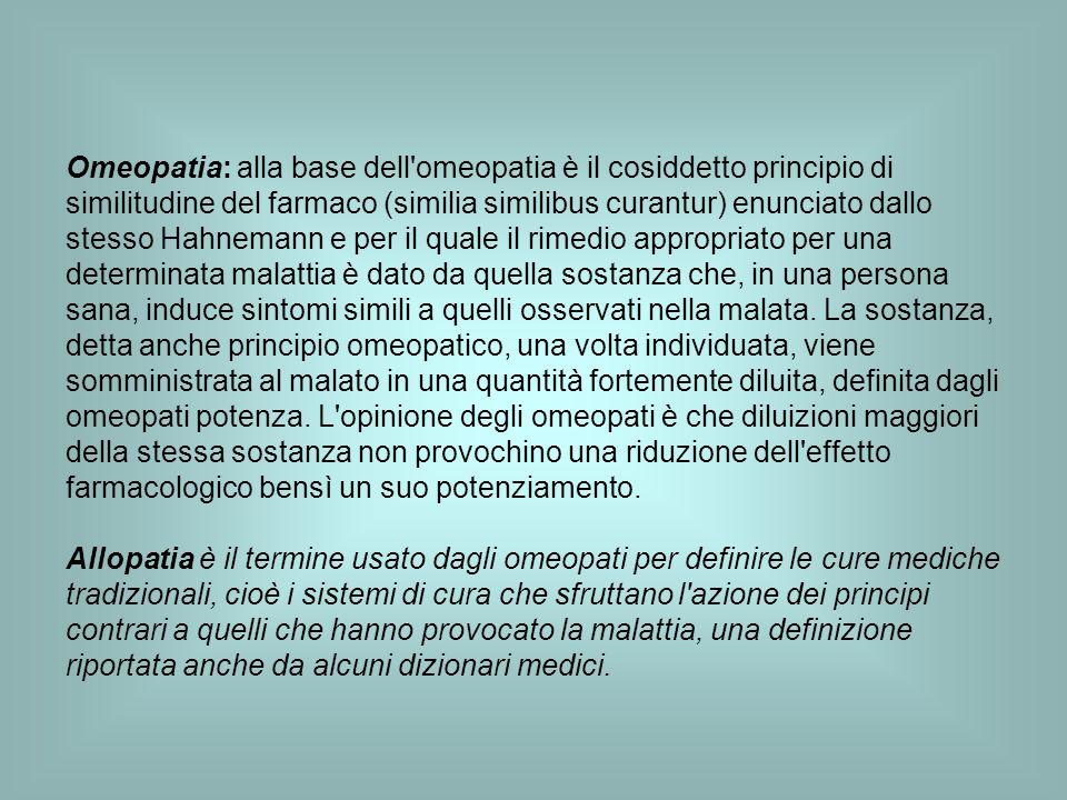 Omeopatia: alla base dell'omeopatia è il cosiddetto principio di similitudine del farmaco (similia similibus curantur) enunciato dallo stesso Hahneman