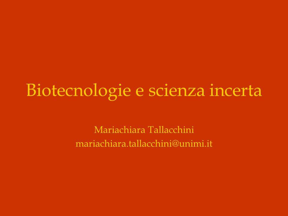 Biotecnologie e scienza incerta Mariachiara Tallacchini mariachiara.tallacchini@unimi.it