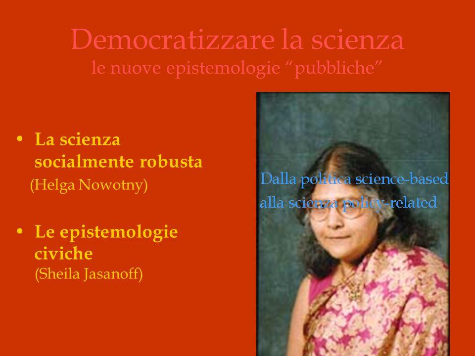 Democratizzare la scienza le nuove epistemologie pubbliche La scienza socialmente robusta (Helga Nowotny) Le epistemologie civiche (Sheila Jasanoff)