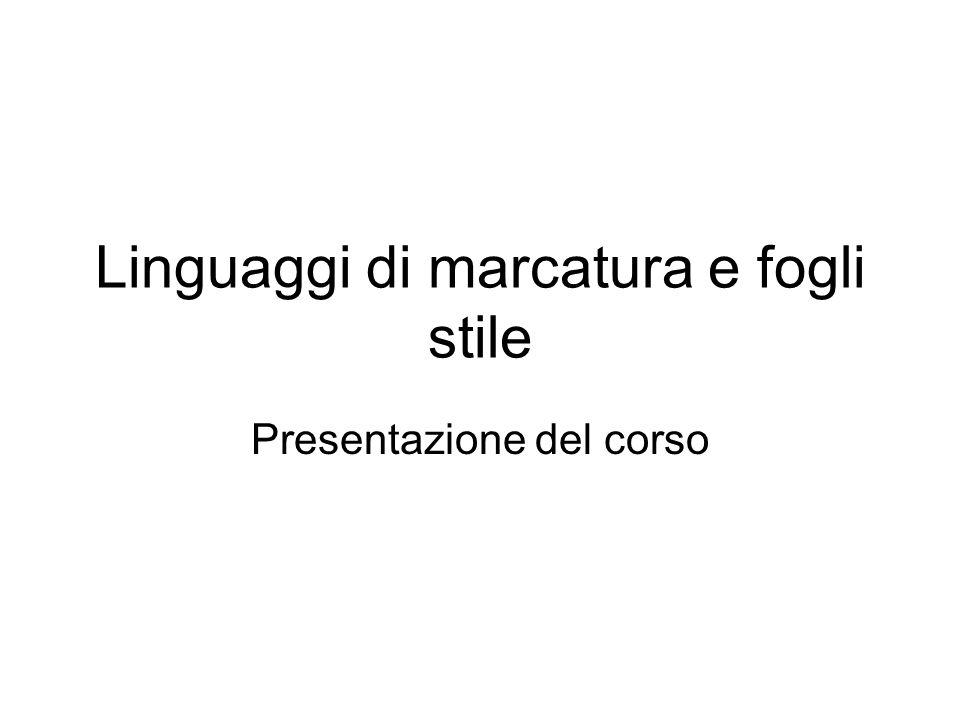 Linguaggi di marcatura e fogli stile Presentazione del corso