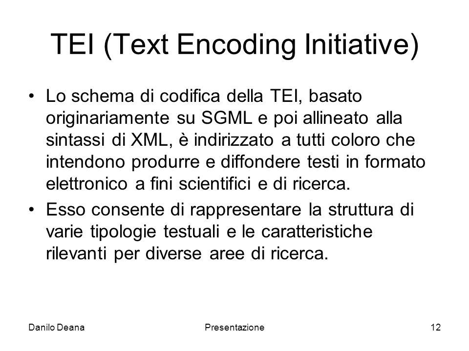 Danilo DeanaPresentazione12 TEI (Text Encoding Initiative) Lo schema di codifica della TEI, basato originariamente su SGML e poi allineato alla sintassi di XML, è indirizzato a tutti coloro che intendono produrre e diffondere testi in formato elettronico a fini scientifici e di ricerca.