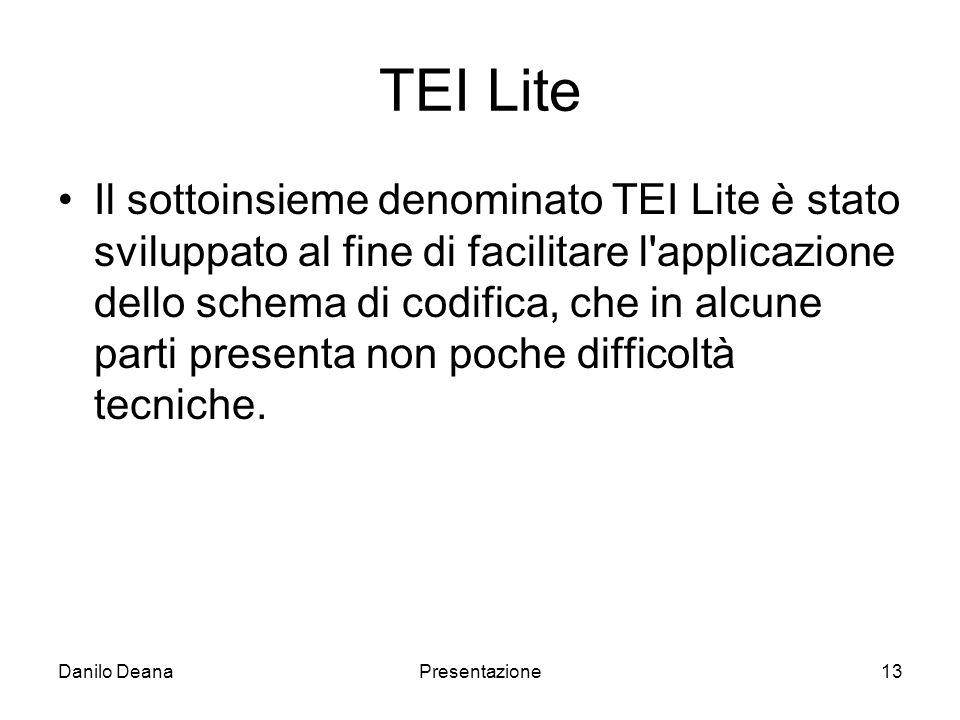 Danilo DeanaPresentazione13 TEI Lite Il sottoinsieme denominato TEI Lite è stato sviluppato al fine di facilitare l applicazione dello schema di codifica, che in alcune parti presenta non poche difficoltà tecniche.