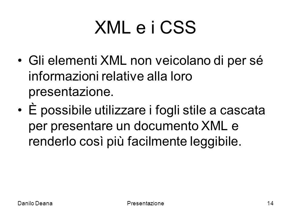 Danilo DeanaPresentazione14 XML e i CSS Gli elementi XML non veicolano di per sé informazioni relative alla loro presentazione.