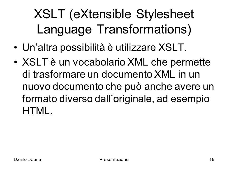 Danilo DeanaPresentazione15 XSLT (eXtensible Stylesheet Language Transformations) Unaltra possibilità è utilizzare XSLT.