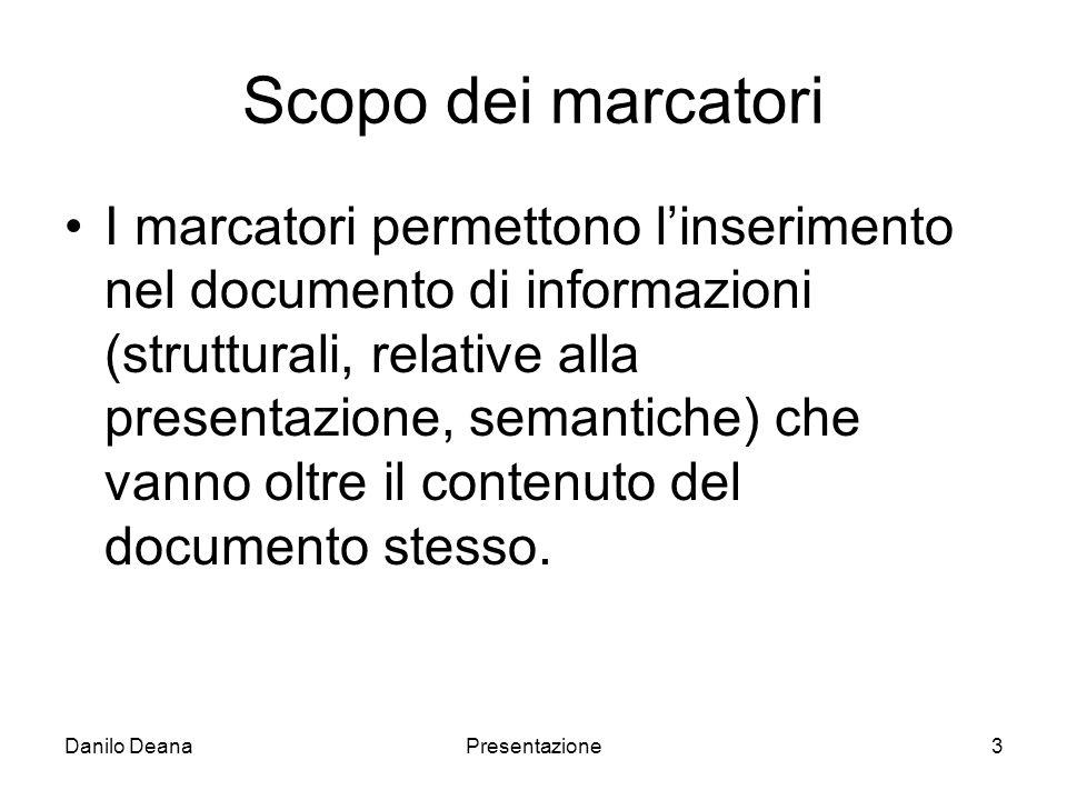 Danilo DeanaPresentazione3 Scopo dei marcatori I marcatori permettono linserimento nel documento di informazioni (strutturali, relative alla presentazione, semantiche) che vanno oltre il contenuto del documento stesso.