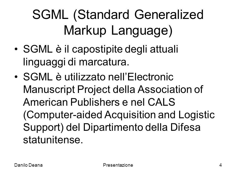 Danilo DeanaPresentazione4 SGML (Standard Generalized Markup Language) SGML è il capostipite degli attuali linguaggi di marcatura.