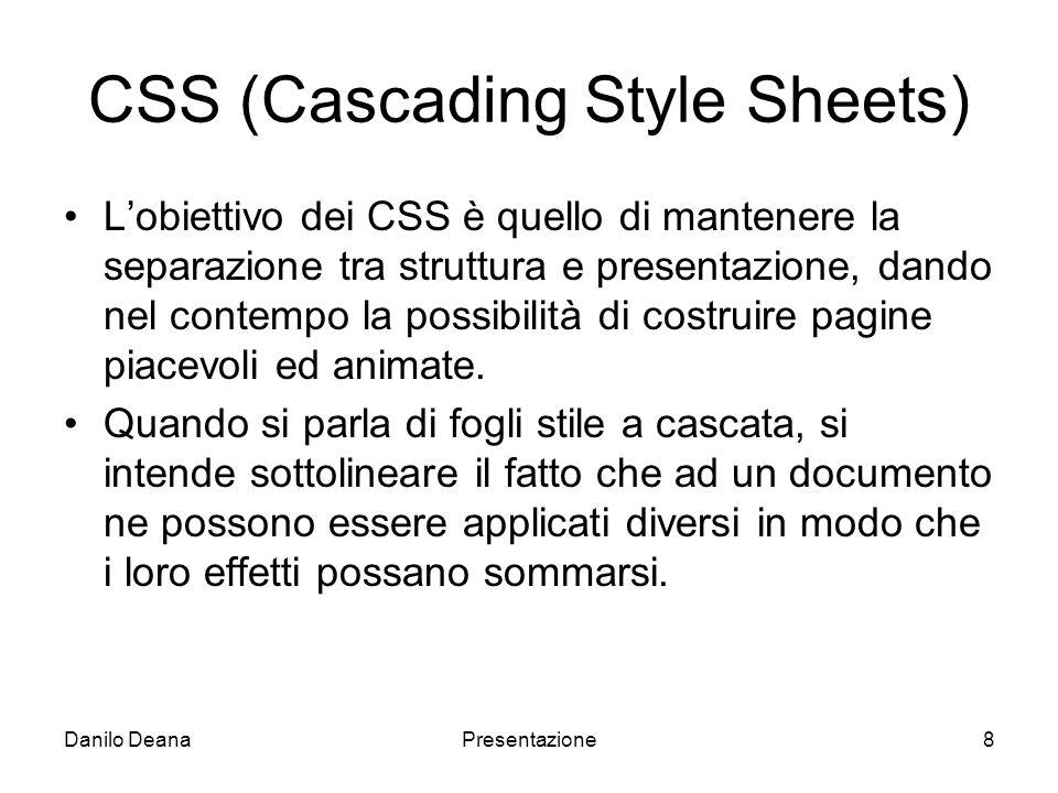 Danilo DeanaPresentazione8 CSS (Cascading Style Sheets) Lobiettivo dei CSS è quello di mantenere la separazione tra struttura e presentazione, dando nel contempo la possibilità di costruire pagine piacevoli ed animate.