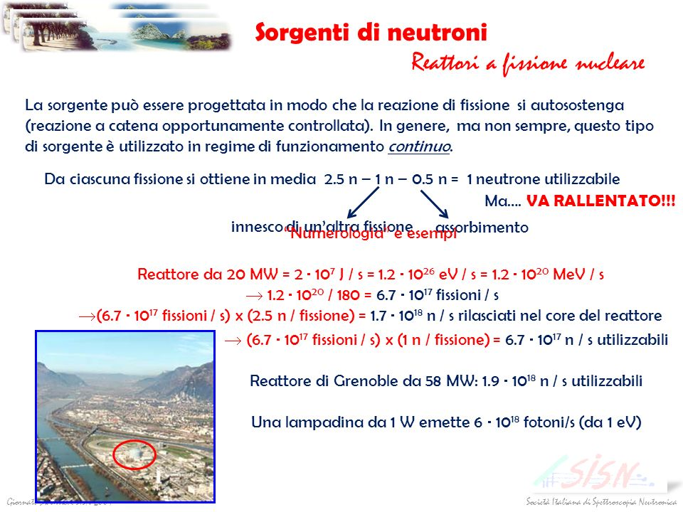 Società Italiana di Spettroscopia NeutronicaGiornate Didattiche SISN 2009 nucleo di un elemento pesante (uranio, tantalio…) protone di alta energia (da 10 MeV a 1 GeV) vari tipi di eccitazione interna e espulsione di alcuni neutroni molto veloci Sorgenti di neutroni Sorgenti a spallazione to spall = scheggiare, sbriciolare neutroni veloci evaporazione: il nucleo si diseccita emettendo svariate particelle (neutrini, protoni, muoni…) fra cui anche circa 20/30 neutroni (per protone) con energie di ~ 1-2 MeV VANNO RALLENTATI!.