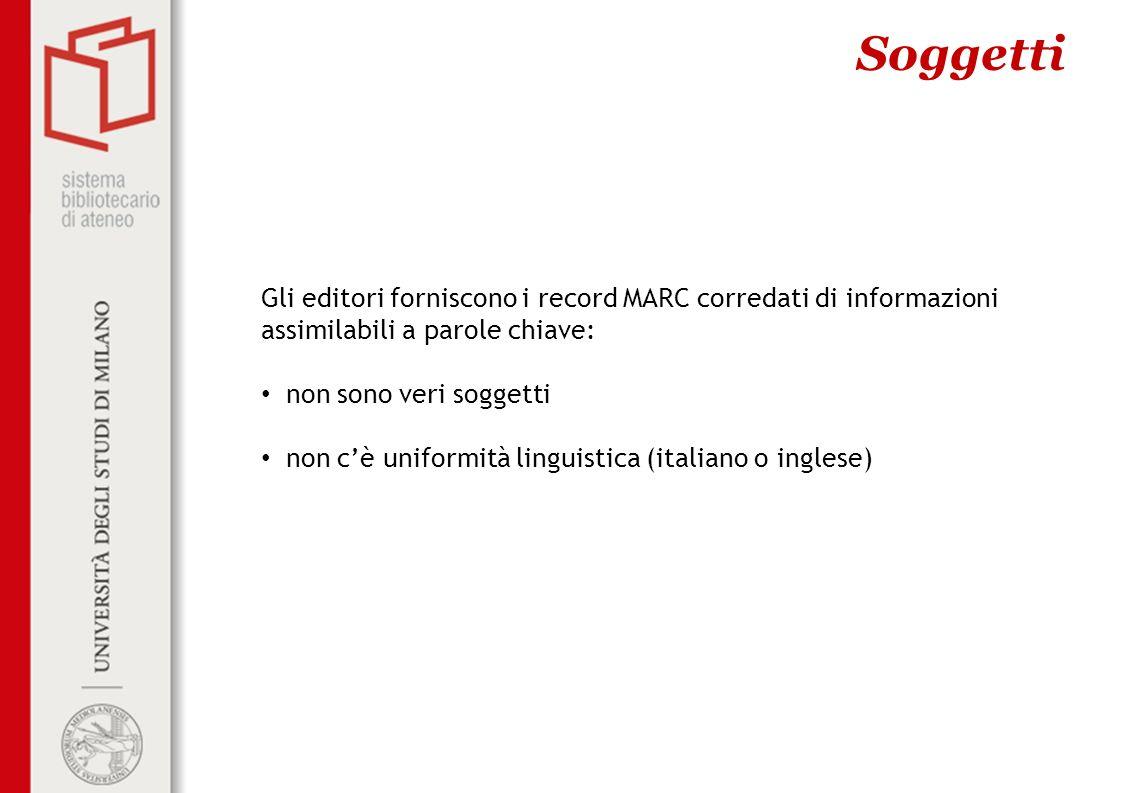 Soggetti Gli editori forniscono i record MARC corredati di informazioni assimilabili a parole chiave: non sono veri soggetti non cè uniformità linguistica (italiano o inglese)