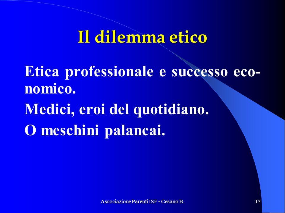 Associazione Parenti ISF - Cesano B.13 Il dilemma etico Etica professionale e successo eco- nomico. Medici, eroi del quotidiano. O meschini palancai.