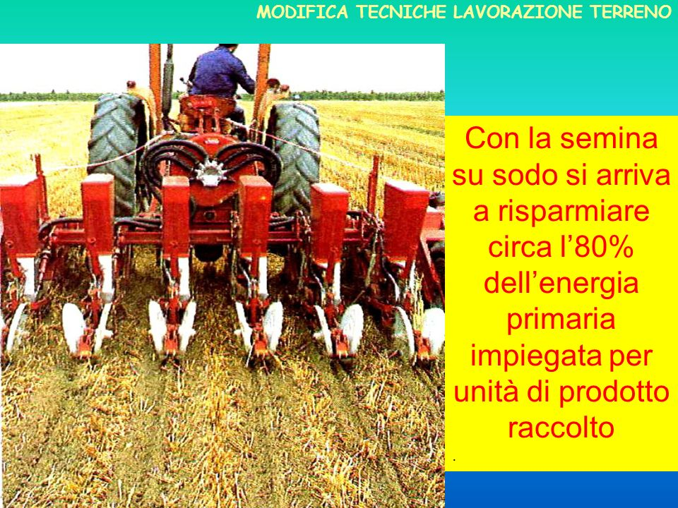 Con la semina su sodo si arriva a risparmiare circa l80% dellenergia primaria impiegata per unità di prodotto raccolto.