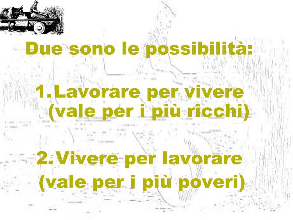 Due sono le possibilità: 1.Lavorare per vivere (vale per i più ricchi) 2.Vivere per lavorare (vale per i più poveri)