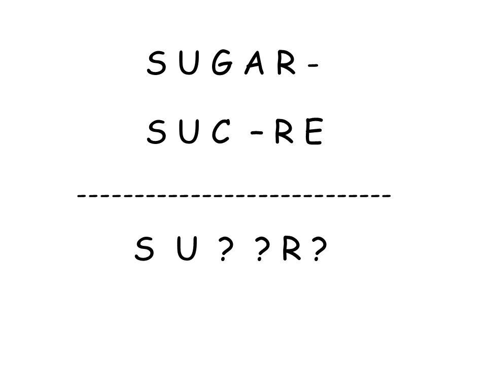 S U G A R - S U C – R E ---------------------------- S U ? ? R ?