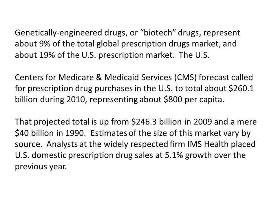 Genetically-engineered drugs, or biotech drugs, represent about 9% of the total global prescription drugs market, and about 19% of the U.S. prescripti
