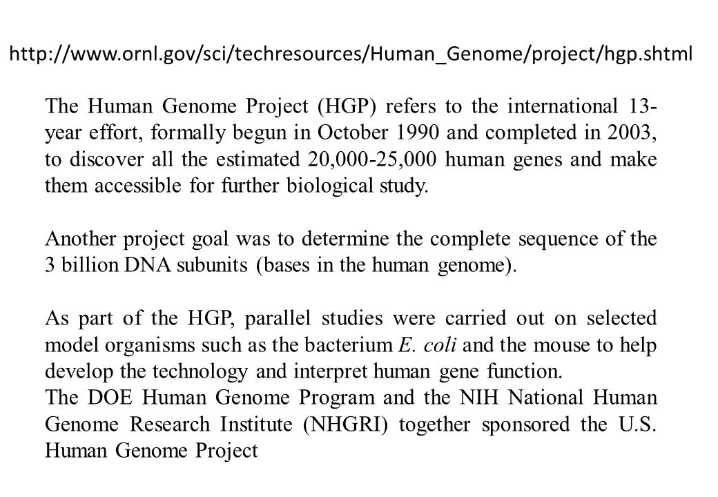 The Human Genome Project (HGP) refers to the international 13- year effort, formally begun in October 1990 and completed in 2003, to discover all the