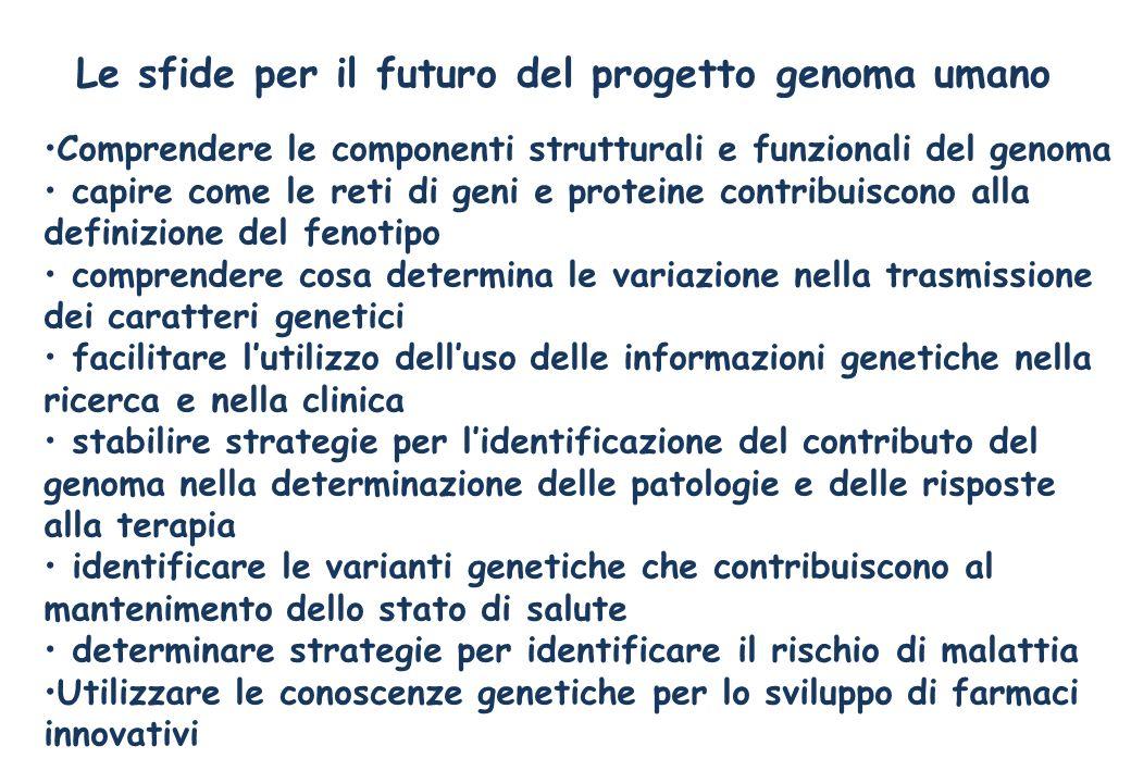 Le sfide per il futuro del progetto genoma umano Comprendere le componenti strutturali e funzionali del genoma capire come le reti di geni e proteine