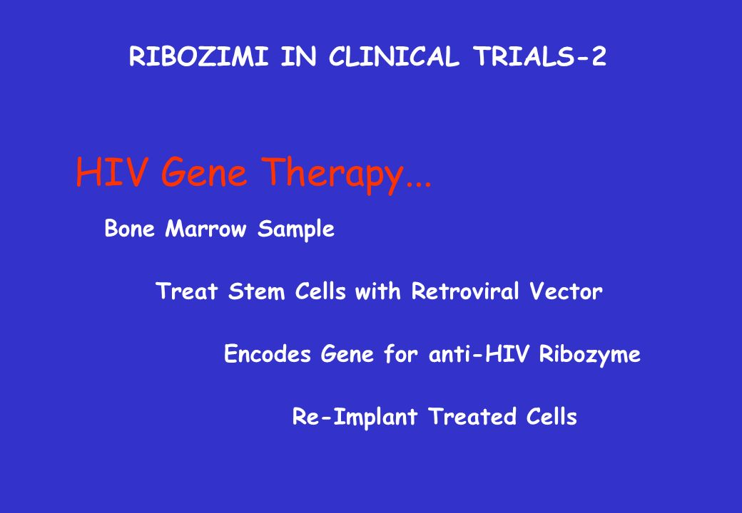 HIV Gene Therapy... Bone Marrow Sample Treat Stem Cells with Retroviral Vector Re-Implant Treated Cells Encodes Gene for anti-HIV Ribozyme RIBOZIMI IN