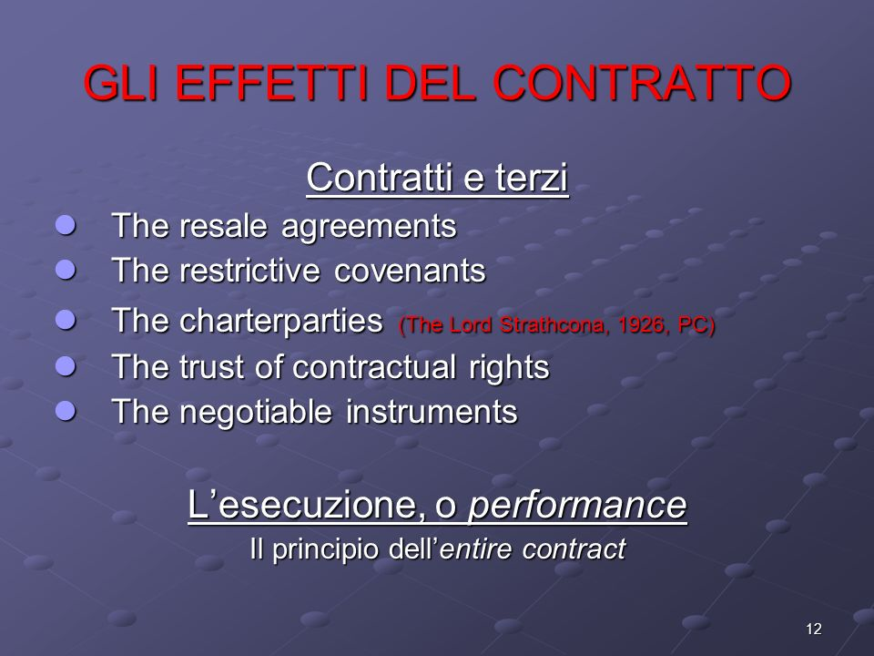 12 GLI EFFETTI DEL CONTRATTO Contratti e terzi The resale agreements The resale agreements The restrictive covenants The restrictive covenants The charterparties (The Lord Strathcona, 1926, PC) The charterparties (The Lord Strathcona, 1926, PC) The trust of contractual rights The trust of contractual rights The negotiable instruments The negotiable instruments Lesecuzione, o performance Il principio dellentire contract