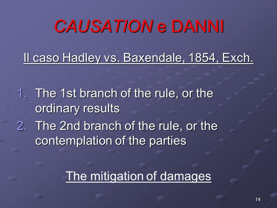 14 CAUSATION e DANNI Il caso Hadley vs. Baxendale, 1854, Exch. 1.The 1st branch of the rule, or the ordinary results 2.The 2nd branch of the rule, or