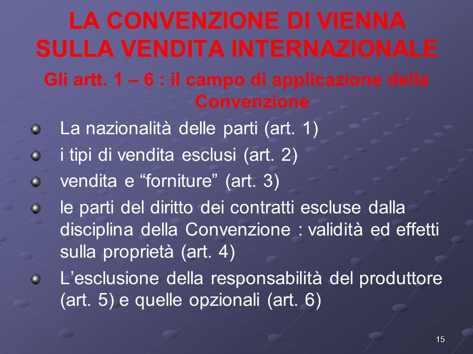 15 LA CONVENZIONE DI VIENNA SULLA VENDITA INTERNAZIONALE Gli artt. 1 – 6 : il campo di applicazione della Convenzione La nazionalità delle parti (art.