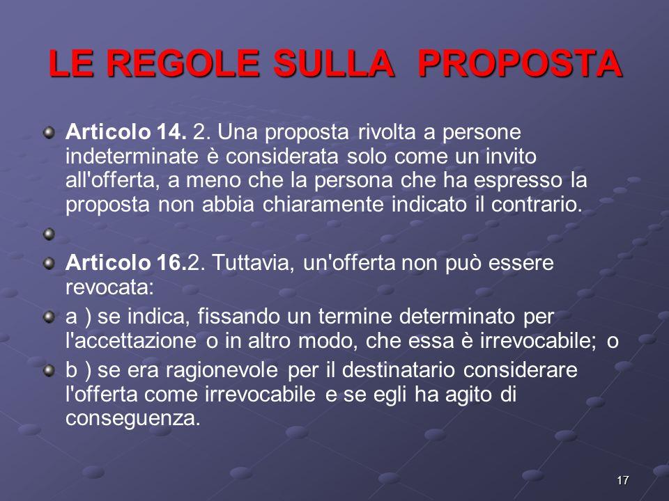 17 LE REGOLE SULLA PROPOSTA Articolo 14. 2. Una proposta rivolta a persone indeterminate è considerata solo come un invito all'offerta, a meno che la