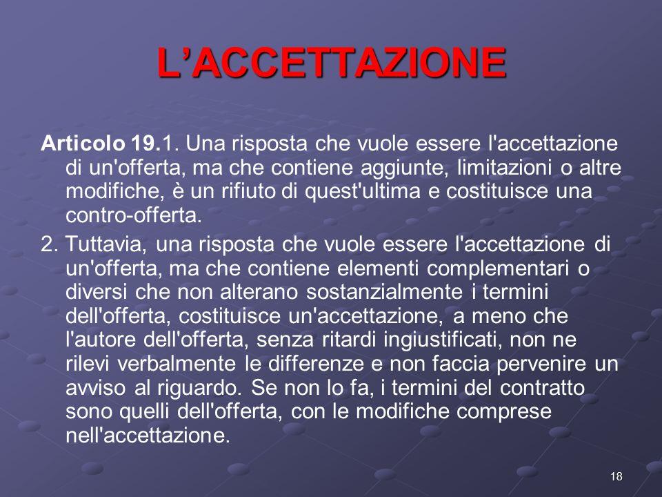 18 LACCETTAZIONE Articolo 19.1. Una risposta che vuole essere l'accettazione di un'offerta, ma che contiene aggiunte, limitazioni o altre modifiche, è